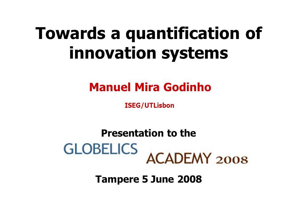 Towards a quantification of innovation systems Manuel Mira Godinho ISEG/UTLisbon Presentation to the Tampere 5 June 2008