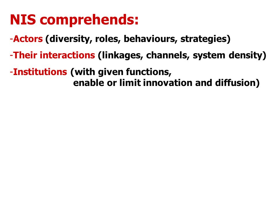 NIS comprehends: -Actors (diversity, roles, behaviours, strategies) -Their interactions (linkages, channels, system density) -Institutions (with given functions, enable or limit innovation and diffusion)
