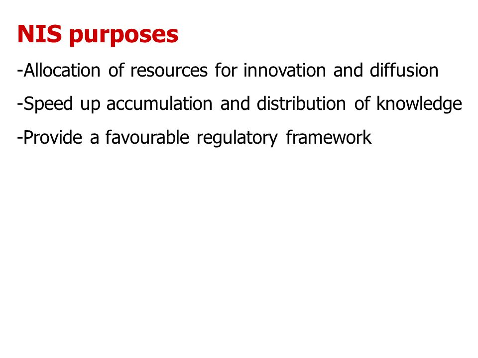 NIS purposes -Allocation of resources for innovation and diffusion -Speed up accumulation and distribution of knowledge -Provide a favourable regulatory framework