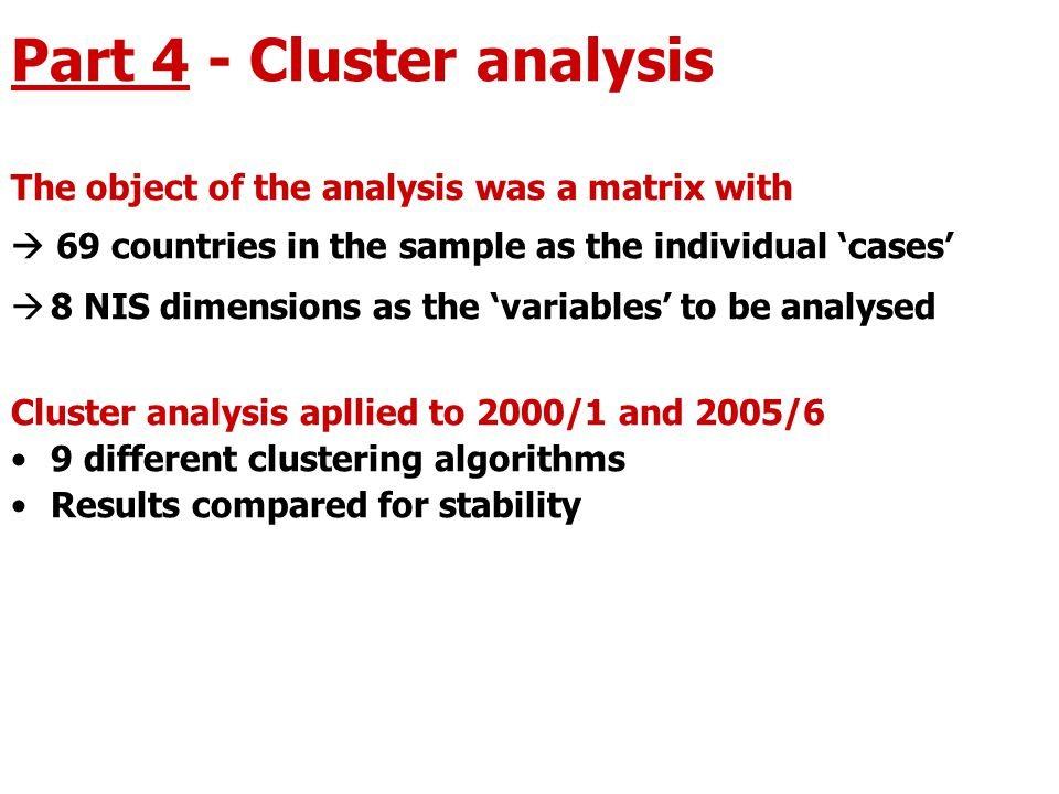 Part 4 - Cluster analysis The object of the analysis was a matrix with  69 countries in the sample as the individual 'cases'  8 NIS dimensions as the 'variables' to be analysed Cluster analysis apllied to 2000/1 and 2005/6 9 different clustering algorithms Results compared for stability