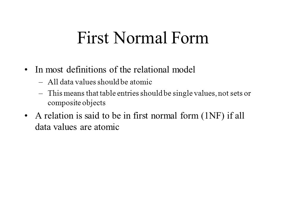 First Normal Form In most definitions of the relational model –All data values should be atomic –This means that table entries should be single values, not sets or composite objects A relation is said to be in first normal form (1NF) if all data values are atomic