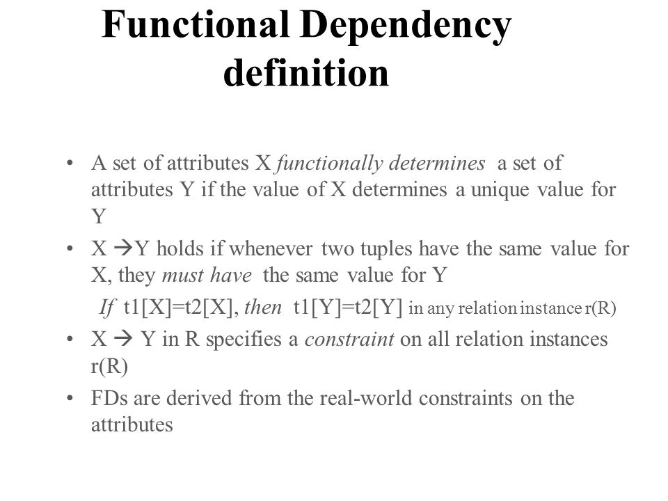 Functional Dependency definition A set of attributes X functionally determines a set of attributes Y if the value of X determines a unique value for Y X  Y holds if whenever two tuples have the same value for X, they must have the same value for Y If t1[X]=t2[X], then t1[Y]=t2[Y] in any relation instance r(R) X  Y in R specifies a constraint on all relation instances r(R) FDs are derived from the real-world constraints on the attributes