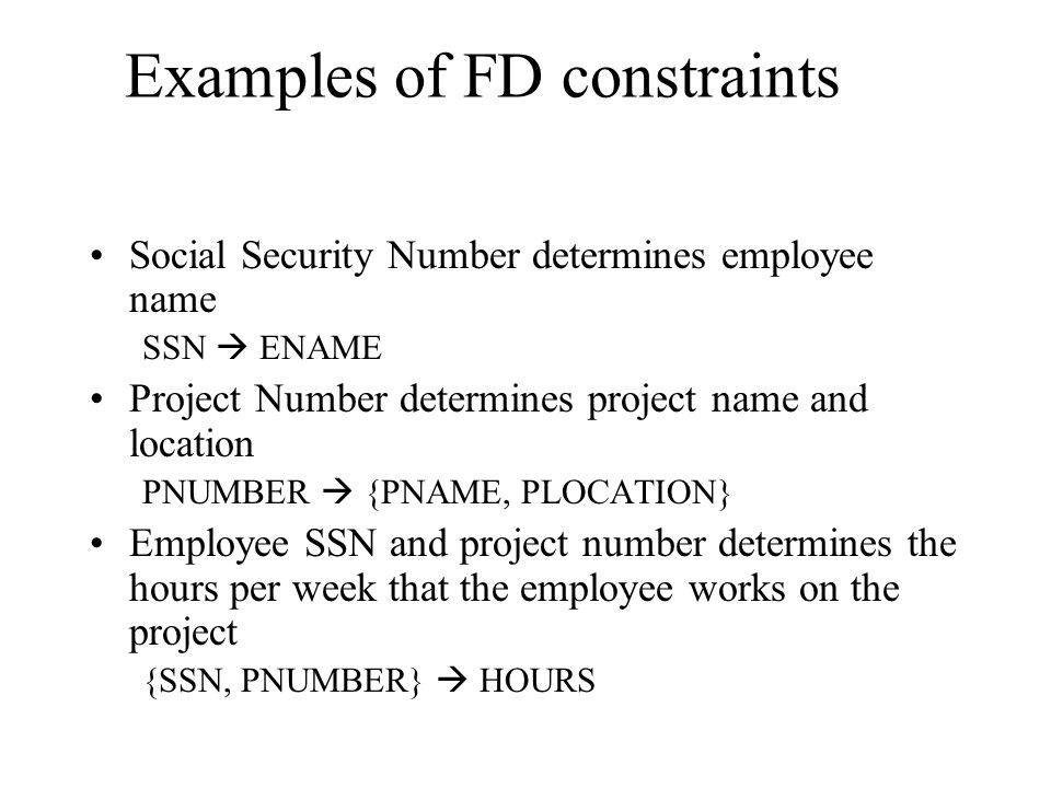 Examples of FD constraints Social Security Number determines employee name SSN  ENAME Project Number determines project name and location PNUMBER  {PNAME, PLOCATION} Employee SSN and project number determines the hours per week that the employee works on the project {SSN, PNUMBER}  HOURS