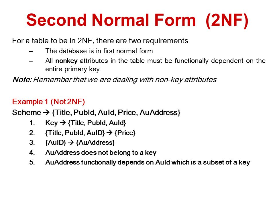 For a table to be in 2NF, there are two requirements –The database is in first normal form –All nonkey attributes in the table must be functionally dependent on the entire primary key Note: Remember that we are dealing with non-key attributes Example 1 (Not 2NF) Scheme  {Title, PubId, AuId, Price, AuAddress} 1.Key  {Title, PubId, AuId} 2.{Title, PubId, AuID}  {Price} 3.{AuID}  {AuAddress} 4.AuAddress does not belong to a key 5.AuAddress functionally depends on AuId which is a subset of a key Second Normal Form (2NF)