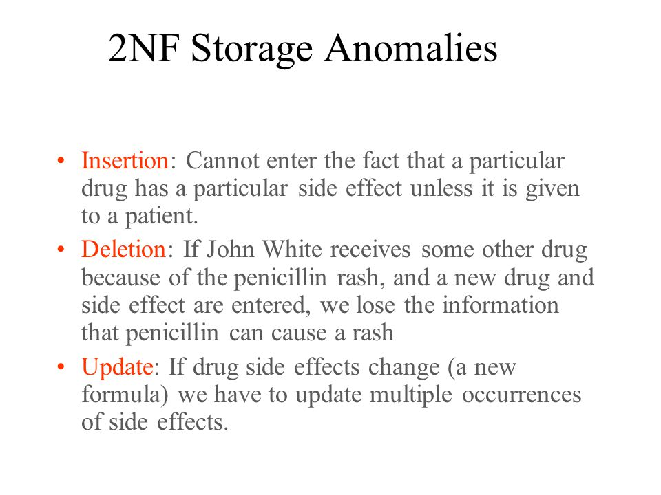 2NF Storage Anomalies Insertion: Cannot enter the fact that a particular drug has a particular side effect unless it is given to a patient.