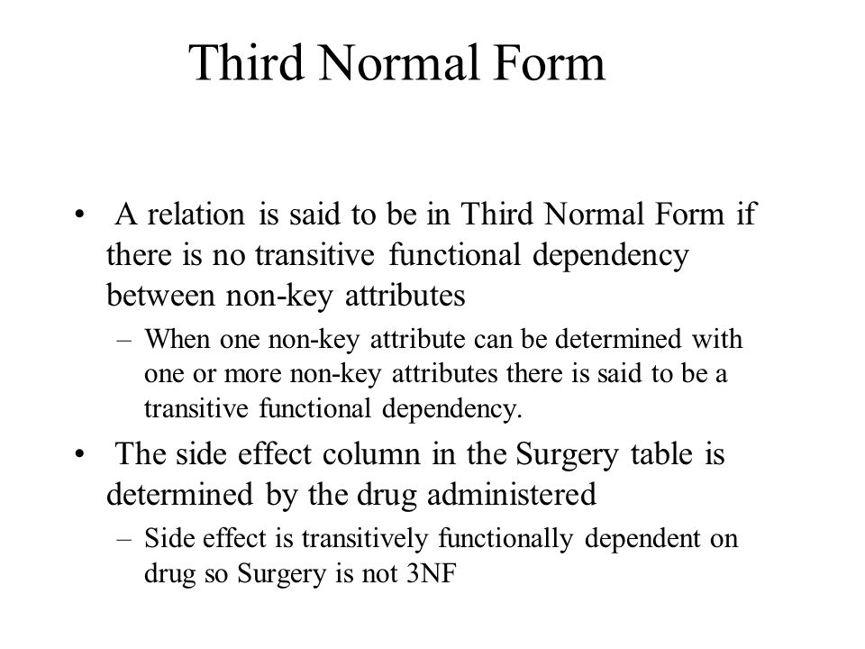 Third Normal Form A relation is said to be in Third Normal Form if there is no transitive functional dependency between non-key attributes –When one non-key attribute can be determined with one or more non-key attributes there is said to be a transitive functional dependency.