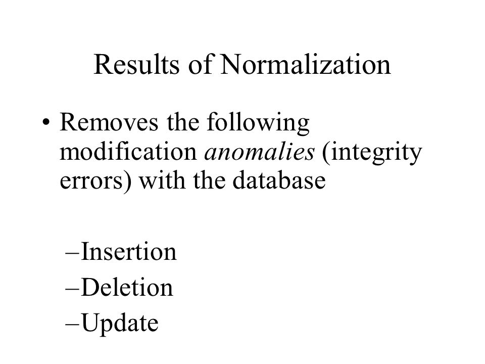 Results of Normalization Removes the following modification anomalies (integrity errors) with the database –Insertion –Deletion –Update