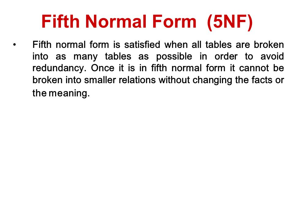 Fifth normal form is satisfied when all tables are broken into as many tables as possible in order to avoid redundancy.