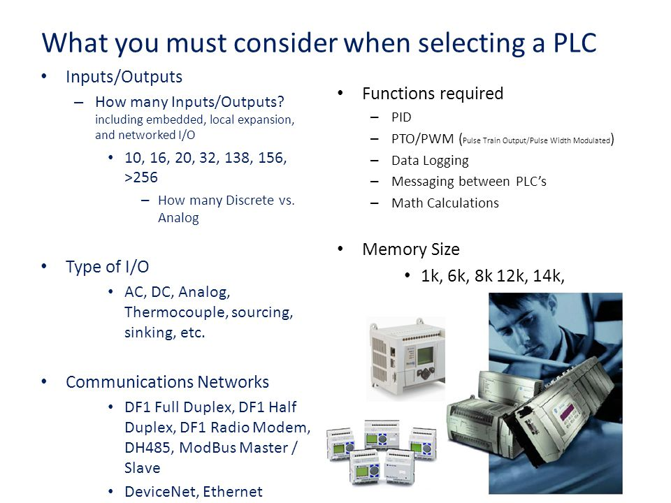 17 What you must consider when selecting a PLC Inputs/Outputs – How many Inputs/Outputs? including embedded, local expansion, and networked I/O 10, 16