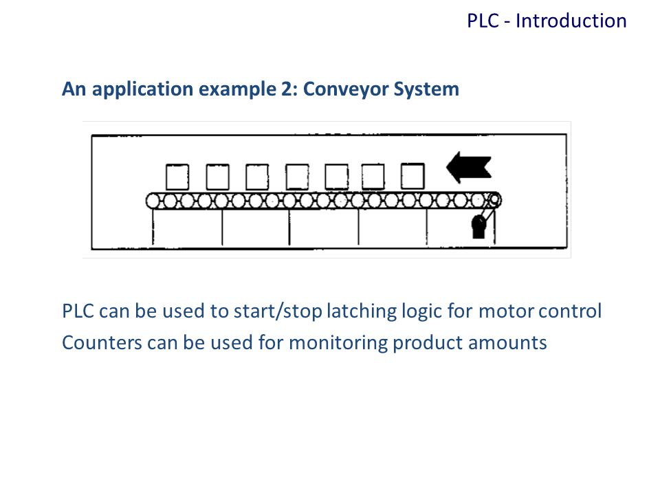 An application example 2: Conveyor System PLC can be used to start/stop latching logic for motor control Counters can be used for monitoring product a