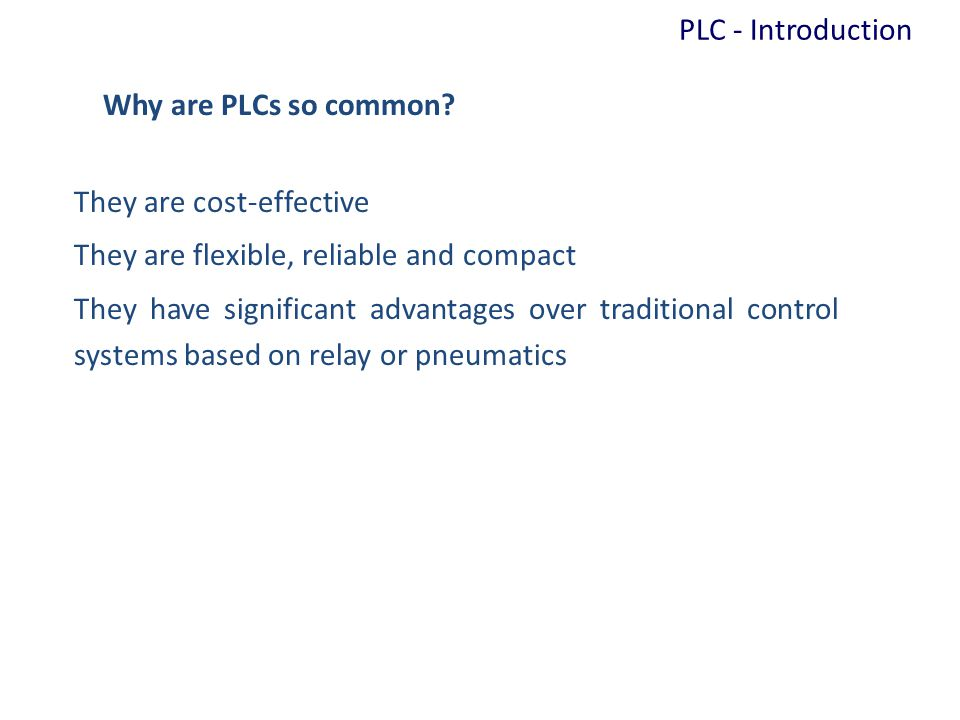 Why are PLCs so common? They are cost-effective They are flexible, reliable and compact They have significant advantages over traditional control syst