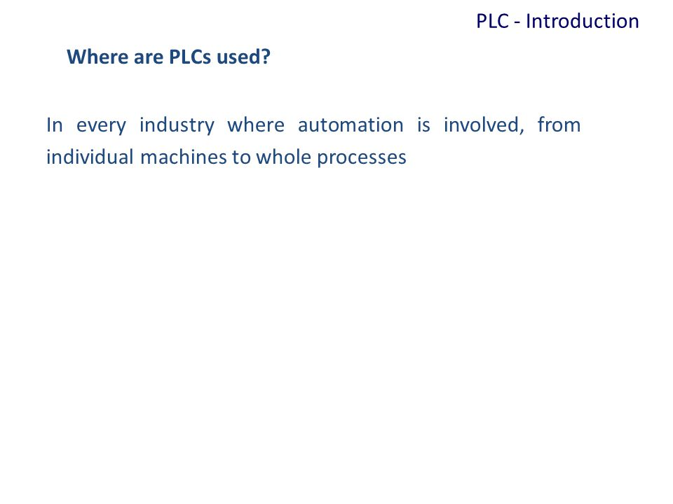 Where are PLCs used? In every industry where automation is involved, from individual machines to whole processes PLC - Introduction