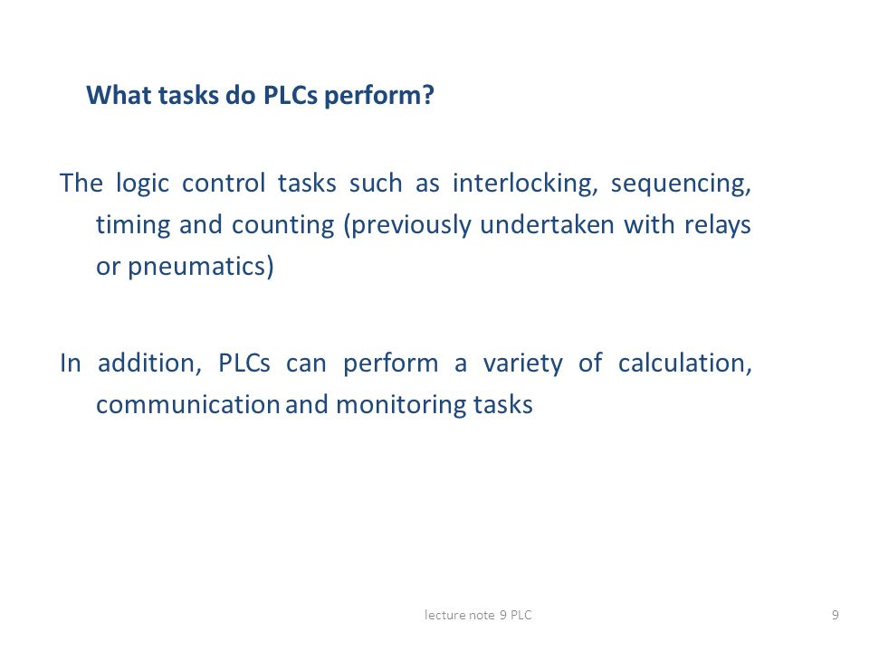 lecture note 9 PLC9 What tasks do PLCs perform? The logic control tasks such as interlocking, sequencing, timing and counting (previously undertaken w