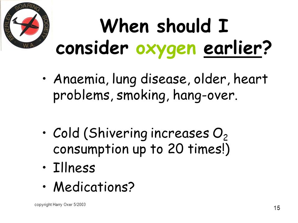 copyright Harry Oxer 5/2003 15 When should I consider oxygen earlier.