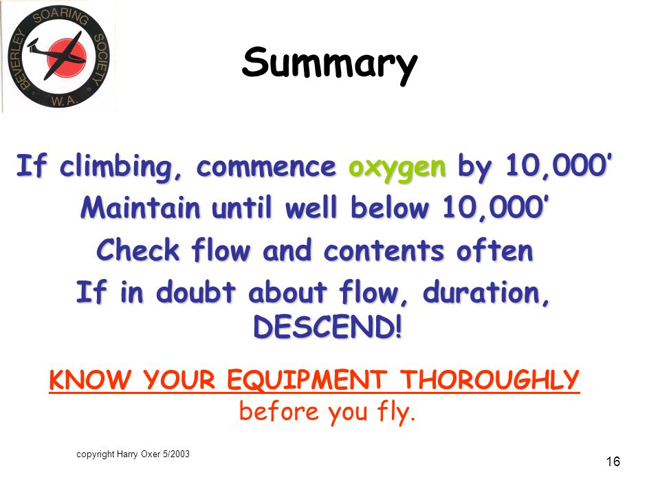 copyright Harry Oxer 5/2003 16 Summary If climbing, commence oxygen by 10,000' Maintain until well below 10,000' Check flow and contents often If in doubt about flow, duration, DESCEND.