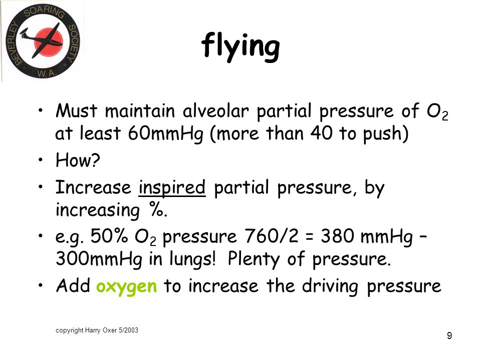 copyright Harry Oxer 5/2003 9 flying Must maintain alveolar partial pressure of O 2 at least 60mmHg (more than 40 to push) How.