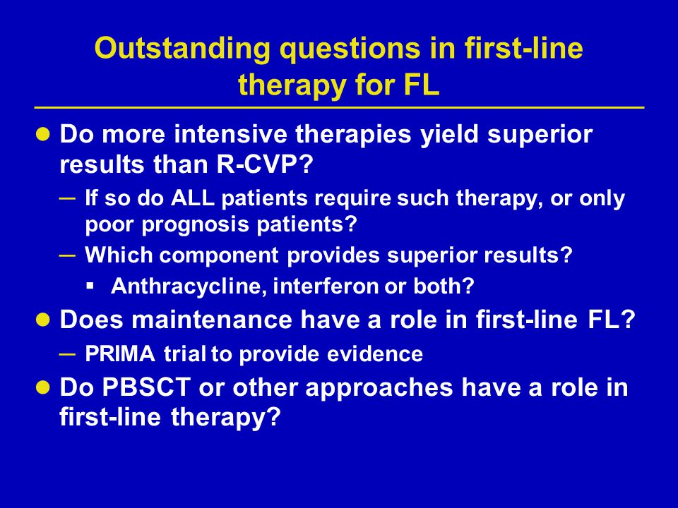 Outstanding questions in first-line therapy for FL Do more intensive therapies yield superior results than R-CVP? ─ If so do ALL patients require such