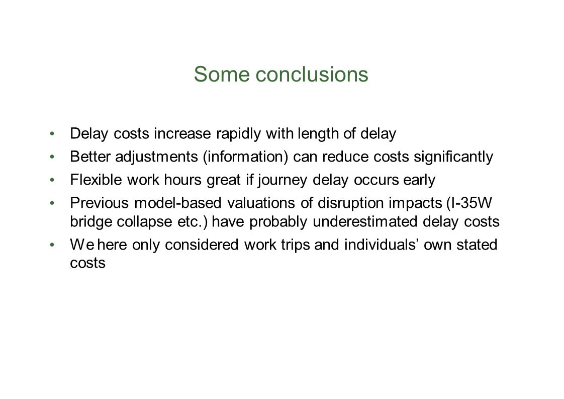 Some conclusions Delay costs increase rapidly with length of delay Better adjustments (information) can reduce costs significantly Flexible work hours great if journey delay occurs early Previous model-based valuations of disruption impacts (I-35W bridge collapse etc.) have probably underestimated delay costs We here only considered work trips and individuals' own stated costs