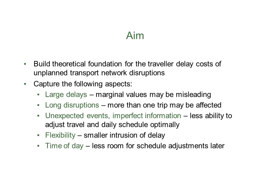 Aim Build theoretical foundation for the traveller delay costs of unplanned transport network disruptions Capture the following aspects: Large delays – marginal values may be misleading Long disruptions – more than one trip may be affected Unexpected events, imperfect information – less ability to adjust travel and daily schedule optimally Flexibility – smaller intrusion of delay Time of day – less room for schedule adjustments later