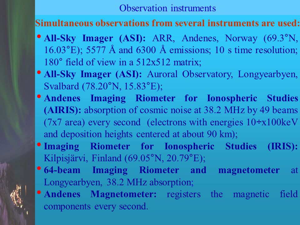 Observation instruments All-Sky Imager (ASI): ARR, Andenes, Norway (69.3°N, 16.03°E); 5577 Å and 6300 Å emissions; 10 s time resolution; 180° field of view in a 512x512 matrix; All-Sky Imager (ASI): Auroral Observatory, Longyearbyen, Svalbard (78.20°N, 15.83°E); Andenes Imaging Riometer for Ionospheric Studies (AIRIS): absorption of cosmic noise at 38.2 MHz by 49 beams (7x7 area) every second (electrons with energies 10÷x100keV and deposition heights centered at about 90 km); Imaging Riometer for Ionospheric Studies (IRIS): Kilpisjärvi, Finland (69.05°N, 20.79°E); 64-beam Imaging Riometer and magnetometer at Longyearbyen, 38.2 MHz absorption; Andenes Magnetometer: registers the magnetic field components every second.