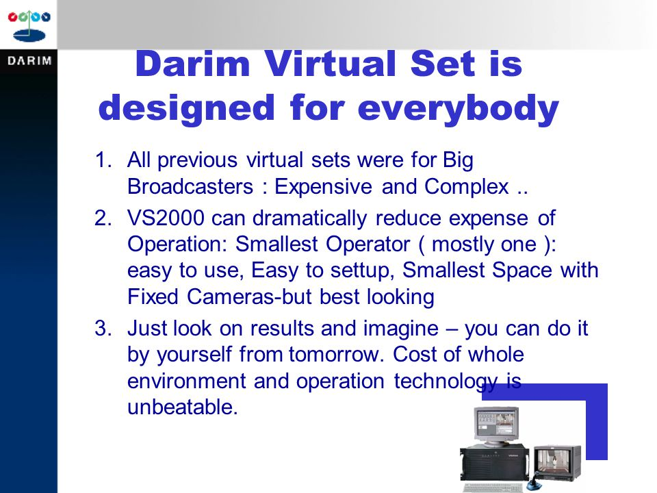 Darim Virtual Set is designed for everybody 1.All previous virtual sets were for Big Broadcasters : Expensive and Complex..