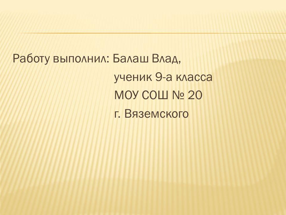 Работу выполнил: Балаш Влад, ученик 9-а класса МОУ СОШ № 20 г. Вяземского