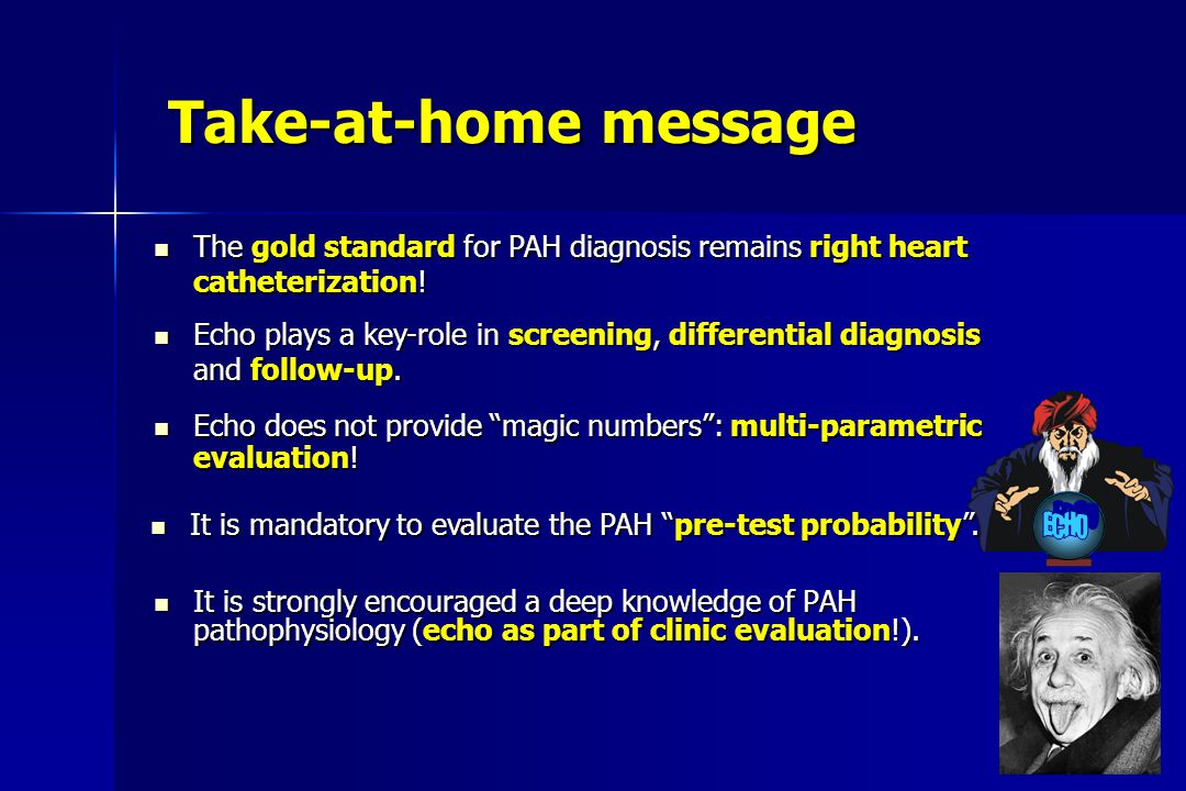 Take-at-home message It is strongly encouraged a deep knowledge of PAH pathophysiology (echo as part of clinic evaluation!). It is strongly encouraged