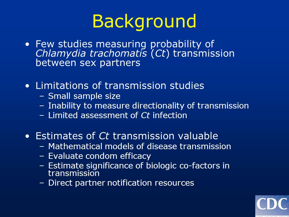 Background Few studies measuring probability of Chlamydia trachomatis (Ct) transmission between sex partners Limitations of transmission studies –Small sample size –Inability to measure directionality of transmission –Limited assessment of Ct infection Estimates of Ct transmission valuable –Mathematical models of disease transmission –Evaluate condom efficacy –Estimate significance of biologic co-factors in transmission –Direct partner notification resources