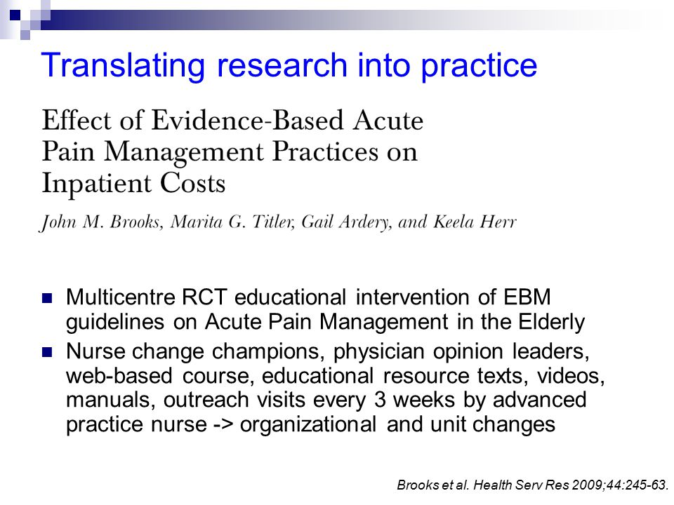 Translating research into practice Multicentre RCT educational intervention of EBM guidelines on Acute Pain Management in the Elderly Nurse change champions, physician opinion leaders, web-based course, educational resource texts, videos, manuals, outreach visits every 3 weeks by advanced practice nurse -> organizational and unit changes Brooks et al.