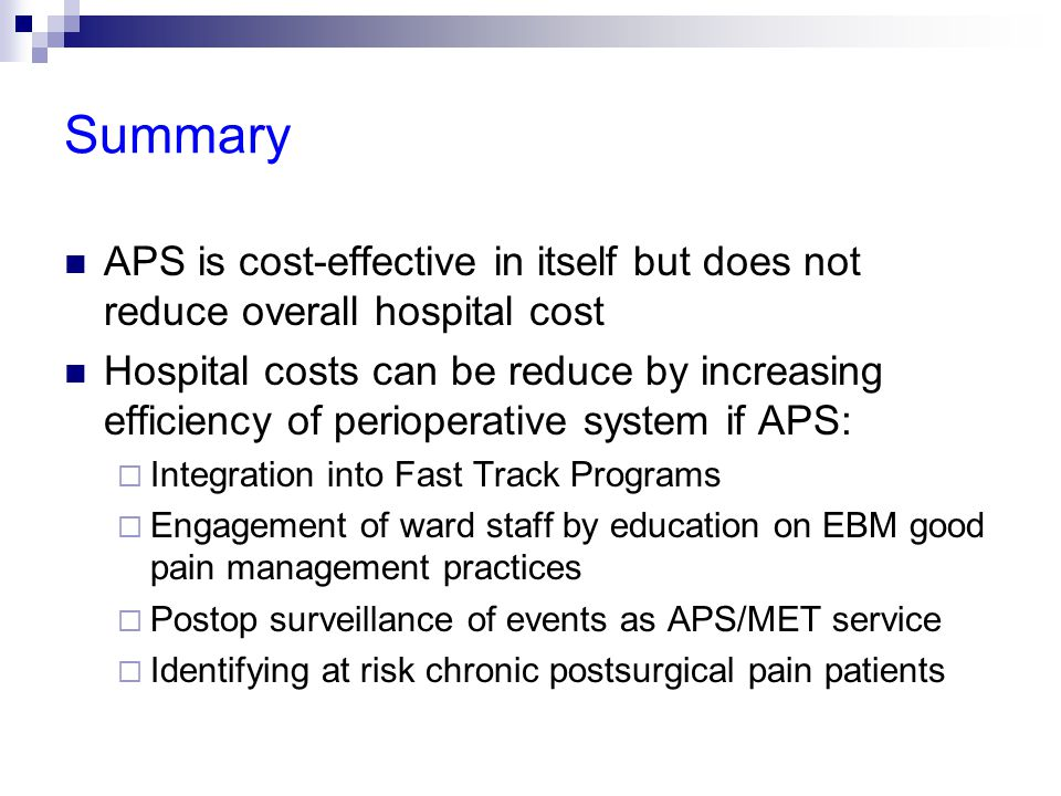 Summary APS is cost-effective in itself but does not reduce overall hospital cost Hospital costs can be reduce by increasing efficiency of perioperative system if APS:  Integration into Fast Track Programs  Engagement of ward staff by education on EBM good pain management practices  Postop surveillance of events as APS/MET service  Identifying at risk chronic postsurgical pain patients