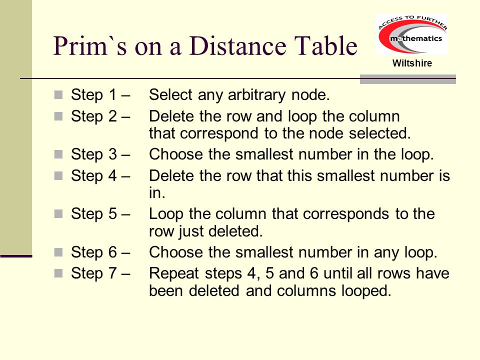 Wiltshire Prim`s on a Distance Table Step 1 – Select any arbitrary node. Step 2 – Delete the row and loop the column that correspond to the node selec