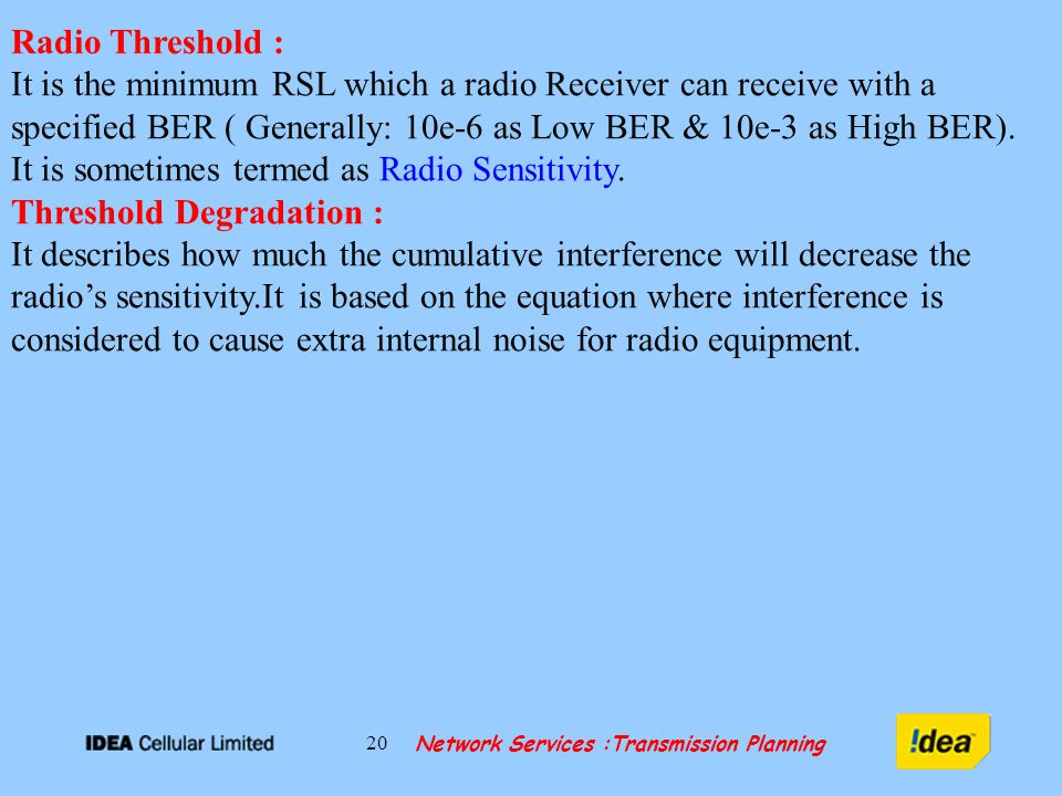 Network Services :Transmission Planning 20 Radio Threshold : It is the minimum RSL which a radio Receiver can receive with a specified BER ( Generally: 10e-6 as Low BER & 10e-3 as High BER).
