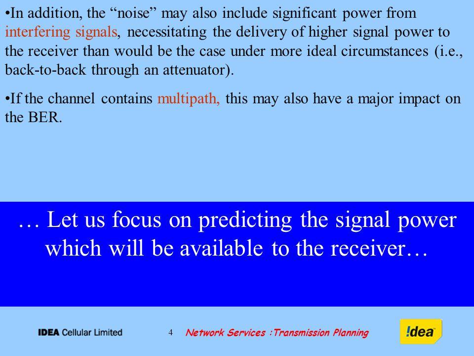 Network Services :Transmission Planning 5 RADIO RELAY LINK… Tx/Rx (IDU) Tx/Rx (IDU) + G t + G r - L t - L r PtPt RxRx Branching Loss Atmospheric Loss FSL ODU