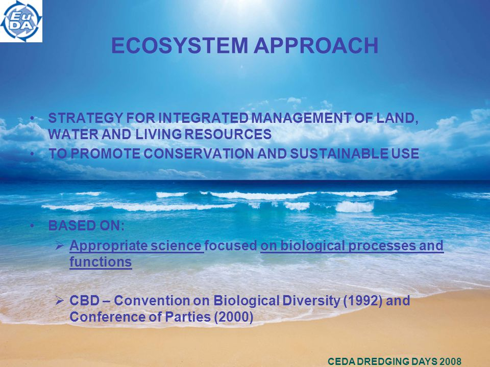 CEDA DREDGING DAYS 2008 ECOSYSTEM APPROACH STRATEGY FOR INTEGRATED MANAGEMENT OF LAND, WATER AND LIVING RESOURCES TO PROMOTE CONSERVATION AND SUSTAINABLE USE BASED ON:  Appropriate science focused on biological processes and functions  CBD – Convention on Biological Diversity (1992) and Conference of Parties (2000)