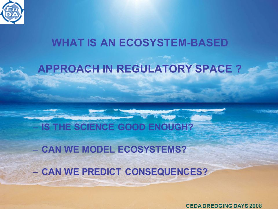 CEDA DREDGING DAYS 2008 WHAT IS AN ECOSYSTEM-BASED APPROACH IN REGULATORY SPACE .