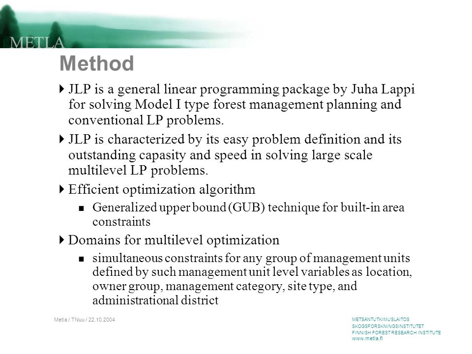 METSÄNTUTKIMUSLAITOS SKOGSFORSKNINGSINSTITUTET FINNISH FOREST RESEARCH INSTITUTE www.metla.fi Metla / TNuu / 22.10.2004 Method  JLP is a general linear programming package by Juha Lappi for solving Model I type forest management planning and conventional LP problems.