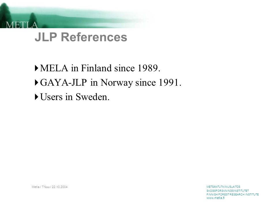 METSÄNTUTKIMUSLAITOS SKOGSFORSKNINGSINSTITUTET FINNISH FOREST RESEARCH INSTITUTE www.metla.fi Metla / TNuu / 22.10.2004 JLP References  MELA in Finland since 1989.