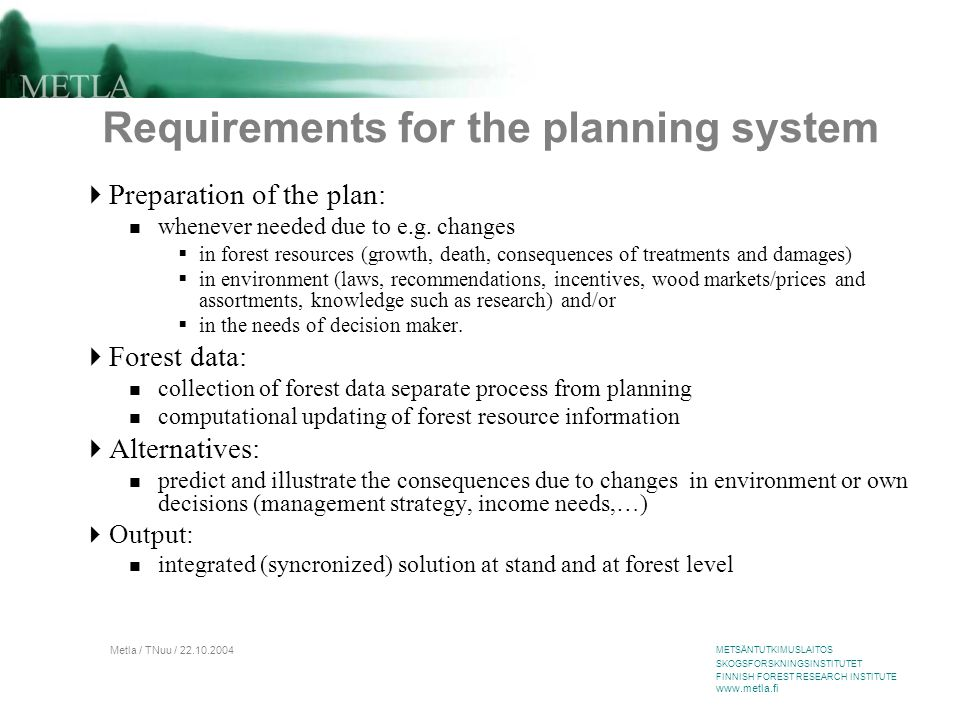 METSÄNTUTKIMUSLAITOS SKOGSFORSKNINGSINSTITUTET FINNISH FOREST RESEARCH INSTITUTE www.metla.fi Metla / TNuu / 22.10.2004 Requirements for the planning system  Preparation of the plan: whenever needed due to e.g.