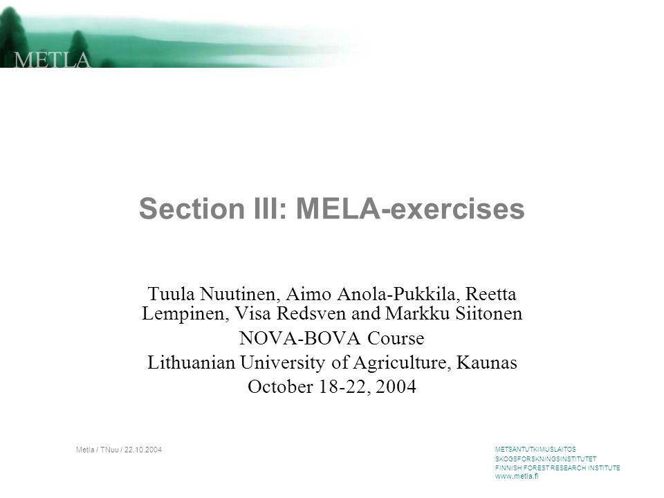 METSÄNTUTKIMUSLAITOS SKOGSFORSKNINGSINSTITUTET FINNISH FOREST RESEARCH INSTITUTE www.metla.fi Metla / TNuu / 22.10.2004 Section III: MELA-exercises Tuula Nuutinen, Aimo Anola-Pukkila, Reetta Lempinen, Visa Redsven and Markku Siitonen NOVA-BOVA Course Lithuanian University of Agriculture, Kaunas October 18-22, 2004
