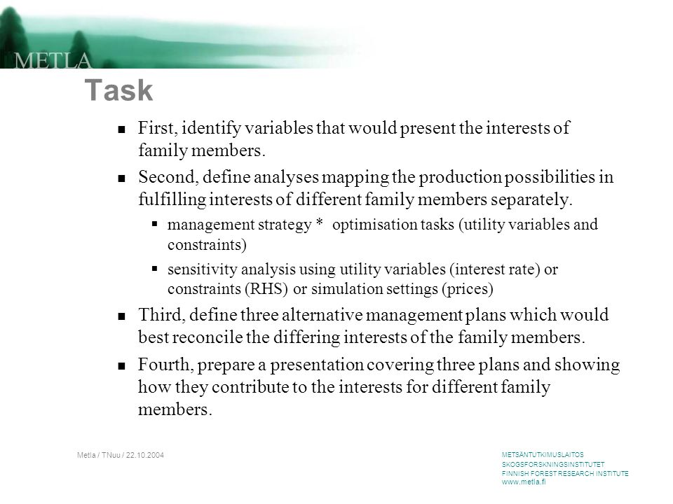 METSÄNTUTKIMUSLAITOS SKOGSFORSKNINGSINSTITUTET FINNISH FOREST RESEARCH INSTITUTE www.metla.fi Metla / TNuu / 22.10.2004 Task First, identify variables that would present the interests of family members.
