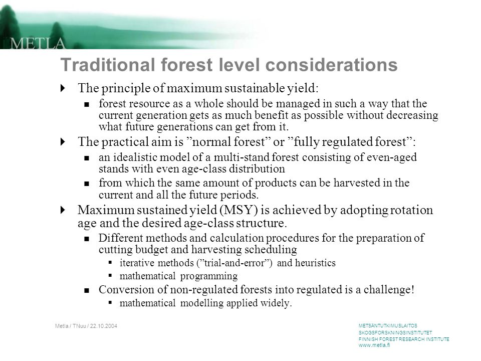 METSÄNTUTKIMUSLAITOS SKOGSFORSKNINGSINSTITUTET FINNISH FOREST RESEARCH INSTITUTE www.metla.fi Metla / TNuu / 22.10.2004 Traditional forest level considerations  The principle of maximum sustainable yield: forest resource as a whole should be managed in such a way that the current generation gets as much benefit as possible without decreasing what future generations can get from it.
