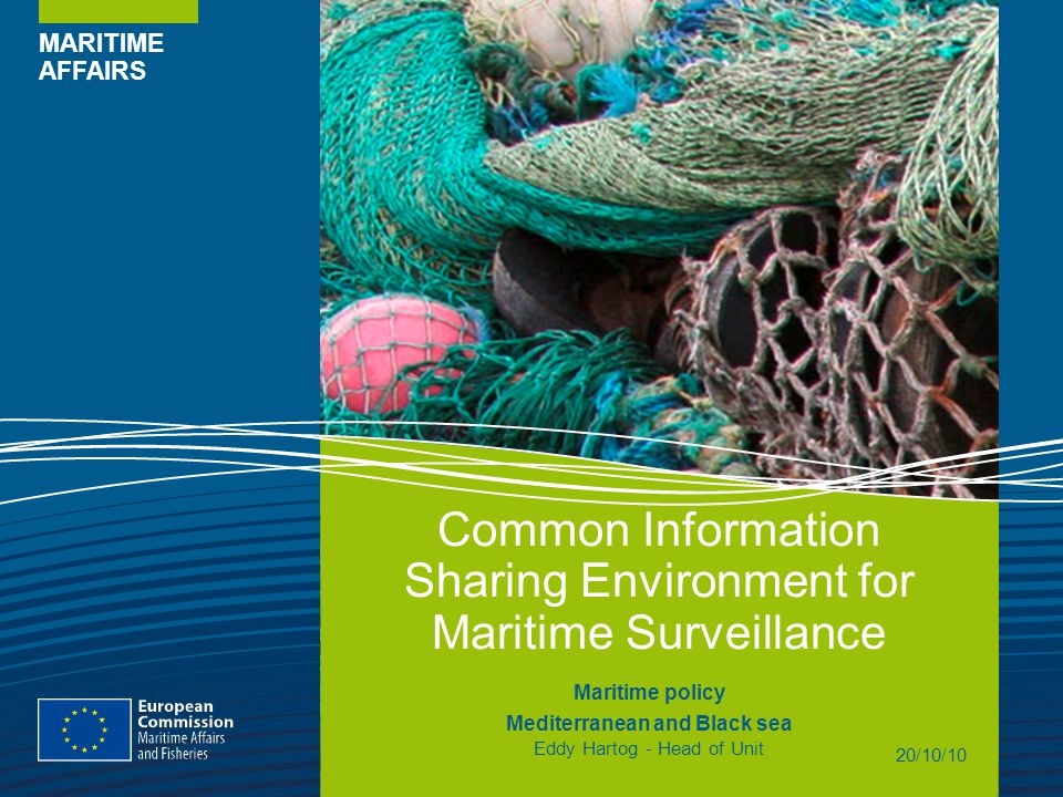 MARITIME AFFAIRS Common Information Sharing Environment for Maritime Surveillance Maritime policy Mediterranean and Black sea Eddy Hartog - Head of Unit 20/10/10