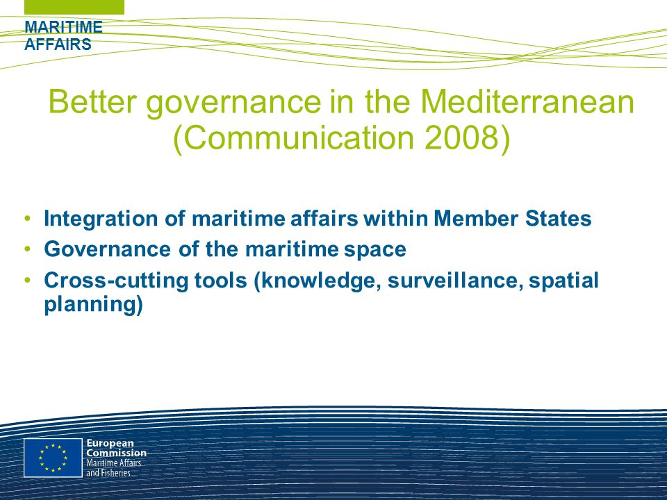 MARITIME AFFAIRS Better governance in the Mediterranean (Communication 2008) Integration of maritime affairs within Member States Governance of the maritime space Cross-cutting tools (knowledge, surveillance, spatial planning)