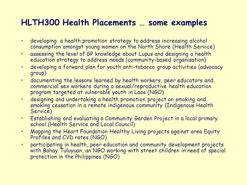 HLTH300 Health Placements … some examples developing a health promotion strategy to address increasing alcohol consumption amongst young women on the North Shore (Health Service) assessing the level of GP knowledge about Lupus and designing a health education strategy to address needs (community-based organisation) developing a forward plan for youth anti-tobacco group activities (advocacy group) documenting the lessons learned by health workers, peer educators and commercial sex workers during a sexual/reproductive health education program targeted at vulnerable youth in Laos (NGO) designing and undertaking a health promotion project on smoking and smoking cessation in a remote indigenous community (Indigenous Health Service) Establishing and evaluating a Community Garden Project in a local primary school (Health Service and Local Council) Mapping the Heart Foundation Healthy Living projects against area Equity Profiles and CVD rates (NGO) participating in health, peer education and community development projects with Bahay Tuluyuan, an NGO working with street children in need of special protection in the Philippines (NGO)