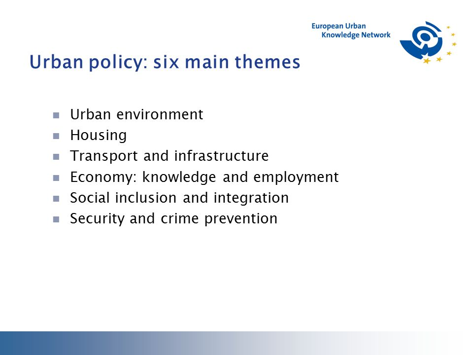 Urban policy: six main themes Urban environment Housing Transport and infrastructure Economy: knowledge and employment Social inclusion and integration Security and crime prevention