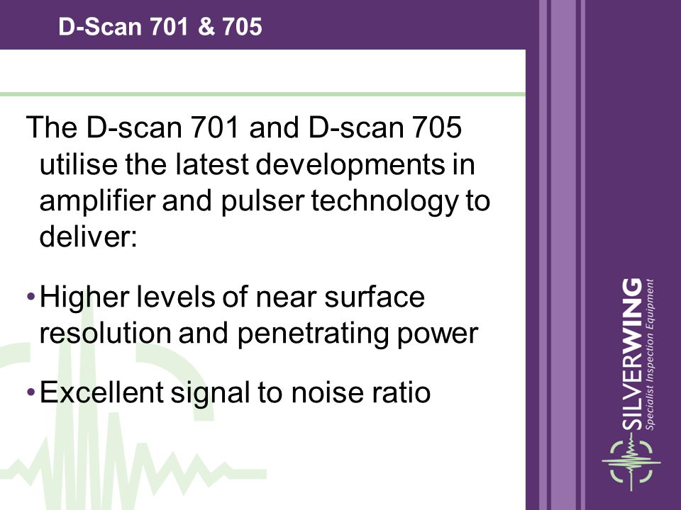 D-Scan 701 & 705 The D-scan 701 and D-scan 705 utilise the latest developments in amplifier and pulser technology to deliver: Higher levels of near su