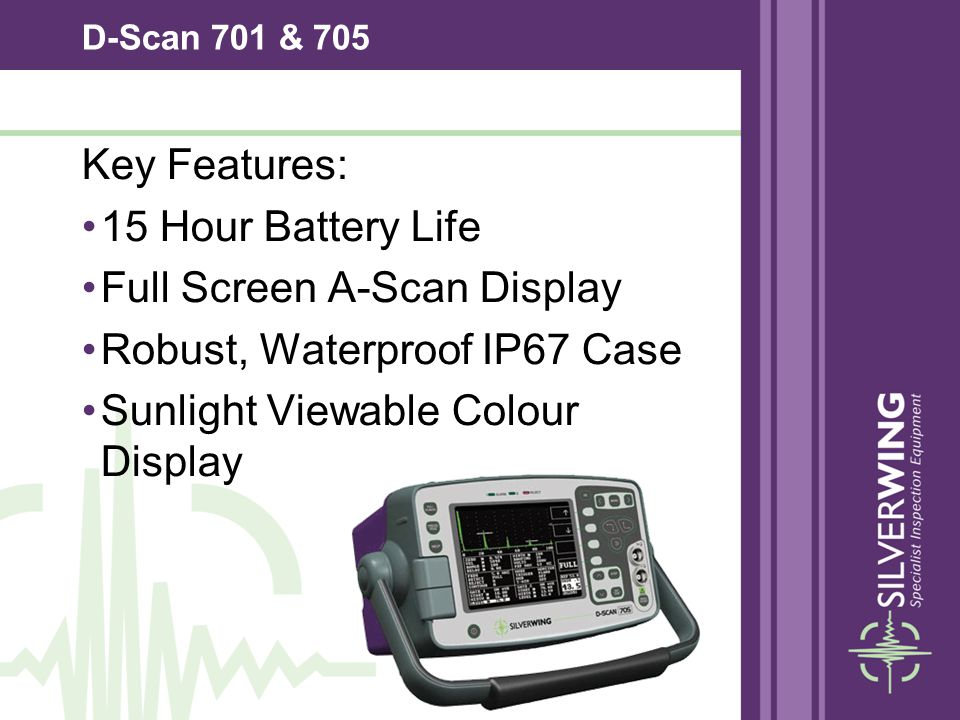 D-Scan 701 & 705 Key Features: 15 Hour Battery Life Full Screen A-Scan Display Robust, Waterproof IP67 Case Sunlight Viewable Colour Display