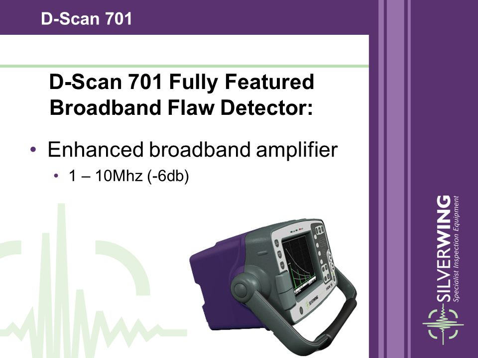 D-Scan 701 Enhanced broadband amplifier 1 – 10Mhz (-6db) D-Scan 701 Fully Featured Broadband Flaw Detector: