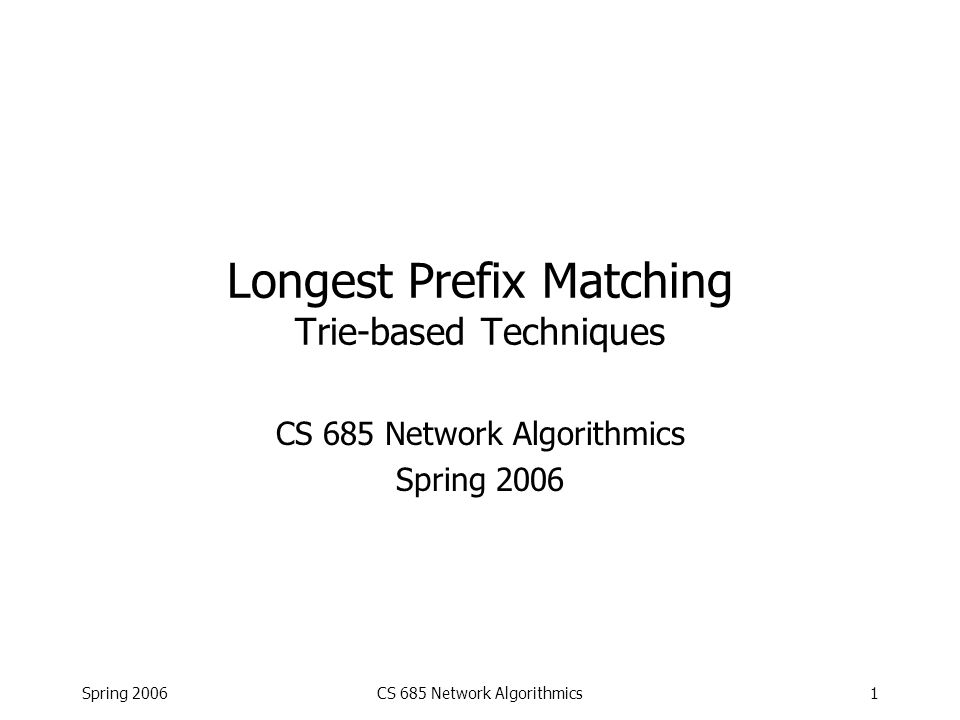 CS 685 Network Algorithmics2 The Problem Given: –Database of prefixes with associated next hops, say: 1000101*  128.44.2.3 01101100*  4.33.2.1 10001*  124.33.55.12 10*  151.63.10.111 01*  4.33.2.1 1000100101*  128.44.2.3 –Destination IP address, e.g.