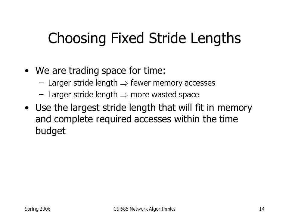 Spring 2006CS 685 Network Algorithmics14 Choosing Fixed Stride Lengths We are trading space for time: –Larger stride length  fewer memory accesses –L